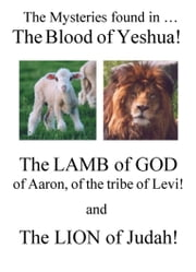 The Mysteries Found in The Blood of Yeshua! - The Lamb of God, of Aaron, of the Tribe of Levi! And The Lion of Judah! ebook by Richard Aaron Honorof