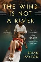 The Wind Is Not a River - A Novel eBook by Brian Payton