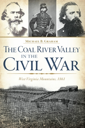 The Coal River Valley in the Civil War: West Virginia Mountains, 1861 ebook by Michael B. Graham
