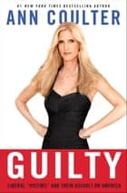 "Guilty - Liberal ""Victims"" and Their Assault on America ebook by Ann Coulter"