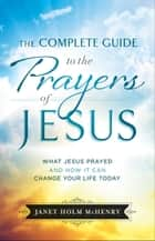 The Complete Guide to the Prayers of Jesus - What Jesus Prayed and How It Can Change Your Life Today ebook by Janet Holm McHenry