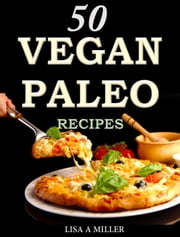 50 Vegan Paleo Recipes ebook by Lisa A Miller