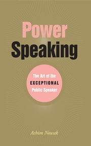 Power Speaking - The Art of the Exceptional Public Speaker ebook by Achim Nowak