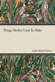 Things Mother Used to Make ebook by Lydia Maria Gurney
