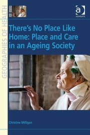There's No Place Like Home: Place and Care in an Ageing Society ebook by Dr Christine Milligan,Professor Susan J Elliott,Dr Allison Williams