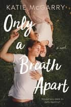 Only a Breath Apart - A Novel ebooks by Katie McGarry