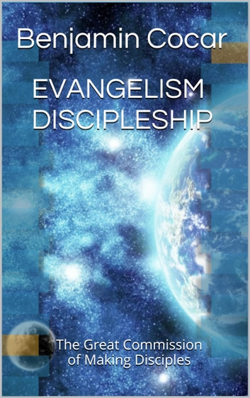 EVANGELISM DISCIPLESHIP - The Great Commission of Making Disciples ebook by Benjamin Cocar