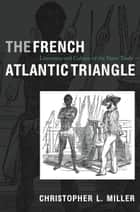 The French Atlantic Triangle ebook by Christopher L. Miller