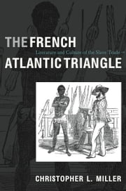 The French Atlantic Triangle - Literature and Culture of the Slave Trade ebook by Christopher L. Miller