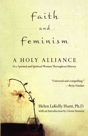 Faith and Feminism - A Holy Alliance ebook by Ph.D. Helen LaKelly Hunt, Ph.D.