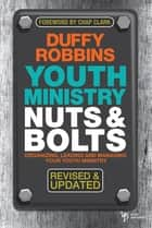 Youth Ministry Nuts and Bolts, Revised and Updated - Organizing, Leading, and Managing Your Youth Ministry ebook by Duffy Robbins
