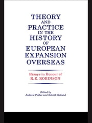 Theory and Practice in the History of European Expansion Overseas - Essays in Honour of Ronald Robinson ebook by R. F. Holland,Andrew Porter,Ronald Robinson