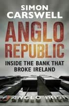 Anglo Republic - Inside the bank that broke Ireland ebook by Simon Carswell