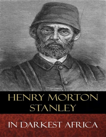 In Darkest Africa - Illustrated ebook by Henry Morton Stanley