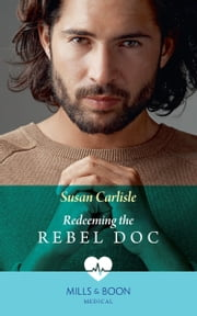 Redeeming The Rebel Doc (Mills & Boon Medical)