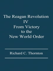 The Reagan Revolution, IV: From Victory to the New World Order ebook by Richard C. Thornton
