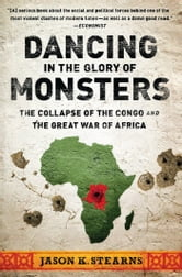 Dancing in the Glory of Monsters - The Collapse of the Congo and the Great War of Africa ebook by Jason Stearns