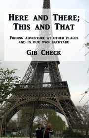 Here and There; This and That: Finding Adventure at Other Places and in Our Own Backyard ebook by Gib Check