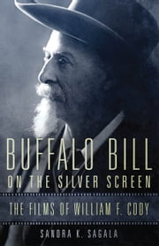 Buffalo Bill on the Silver Screen - The Films of William F. Cody ebook by Sandra K. Sagala