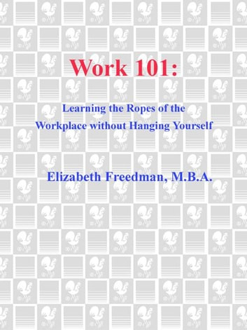 Work 101 - Learning the Ropes of the Workplace without Hanging Yourself ebook by Elizabeth Freedman