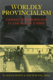 Worldly Provincialism - German Anthropology in the Age of Empire ebook by H. Glenn Penny,Matti Bunzl