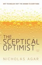 The Sceptical Optimist - Why technology isn't the answer to everything ebook by Nicholas Agar