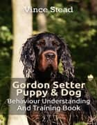 Gordon Setter Puppy & Dog Behavior Understanding and Training Book ebook by Vince Stead