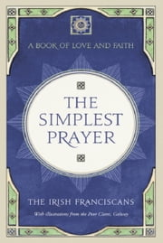 The Simplest Prayer - A Book of Love and Faith ebook by The Irish Franciscans