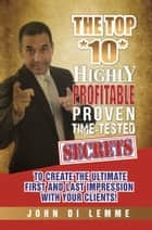 The Top *10* Highly Profitable, Proven, Time-Tested Secrets to Create the Ultimate First and Last Impression with Your Clients ebook by John Di Lemme