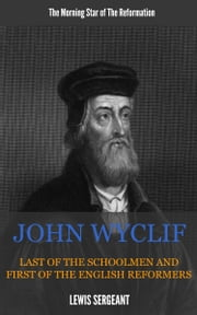 John Wycliffe - Last of the Schoolmen and First of the English Reformers ebook by Sergeant, Lewis