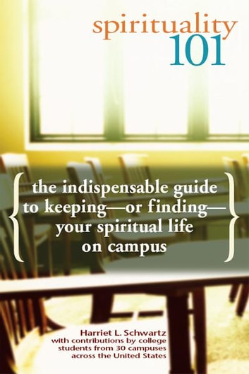 Spirituality 101: The Indispensable Guide to Keepingor FindingYour Spiritual Life on Campus ebook by Harriet L. Schwartz