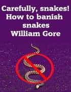 Carefully, Snakes! How to Banish Snakes ebook by William Gore