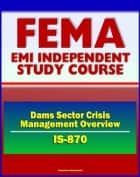 21st Century FEMA Study Course: Dams Sector Crisis Management Overview Course (IS-870) - Evacuation Planning, Operational Security, Vulnerabilities ebook by Progressive Management
