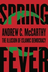 Spring Fever - The Illusion of Islamic Democracy ebook by Andrew C McCarthy