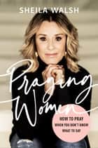 Praying Women - How to Pray When You Don't Know What to Say ebook by Sheila Walsh