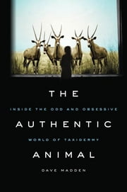 The Authentic Animal - Inside the Odd and Obsessive World of Taxidermy ebook by Dave Madden