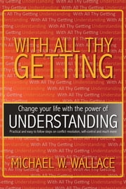 "With All Thy Getting - Change your life with the power of ""Understanding"" ebook by Michael W. Wallace"