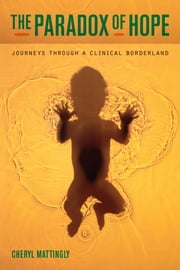 The Paradox of Hope - Journeys through a Clinical Borderland ebook by Cheryl Mattingly