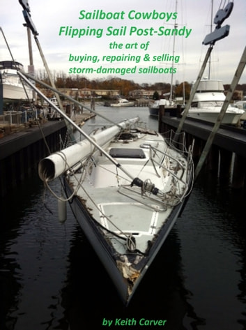 Sailboat Cowboys Flipping Sail Post-Sandy - The Art of Buying, Repairing and Selling Storm-Damaged Sailboats ebook by Keith  Carver