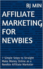 Affiliate Marketing for Newbies: 7 Simple Steps to Straight Make Money Online as a Newbie Affiliate Marketer ebook by BJ Min