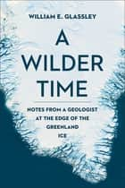 A Wilder Time - Notes from a Geologist at the Edge of the Greenland Ice ebook by William E. Glassley