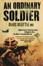 An Ordinary Soldier - Afghanistan: A ferocious enemy. A bloody conflict. One man's impossible mission ebook by Doug Beattie MC