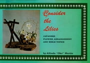 Consider the Lilies - Japanese Flower Arrangement and Bible Topics ebook by Kobo.Web.Store.Products.Fields.ContributorFieldViewModel