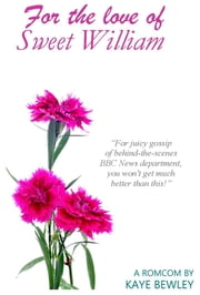 For the Love of Sweet William - A romantic comedy based on a true story (behind the scenes of a BBC Newsroom!) ebook by Kaye Bewley