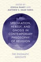 Speculation, Heresy, and Gnosis in Contemporary Philosophy of Religion - The Enigmatic Absolute ebook by Joshua Ramey, Matthew S. Haar Farris