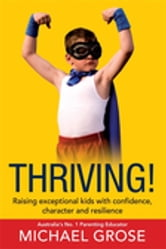 Thriving! - Raising Confident Kids with Confidence, Character and Resilience ebook by Michael Grose