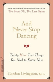 And Never Stop Dancing - Thirty More True Things You Need to Know Now ebook by M.D. Gordon Livingston M.D.