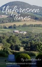 Unforeseen Times - A story of friendship in Vermont ebook by Laurel Decher