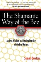 The Shamanic Way of the Bee: Ancient Wisdom and Healing Practices of the Bee Masters ebook by Simon Buxton