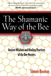 The Shamanic Way of the Bee: Ancient Wisdom and Healing Practices of the Bee Masters - Ancient Wisdom and Healing Practices of the Bee Masters ebook by Simon Buxton
